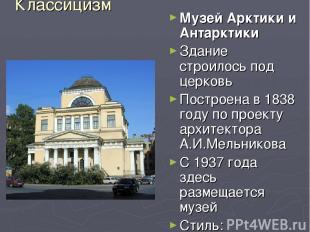 Классицизм Музей Арктики и Антарктики Здание строилось под церковь Построена в 1