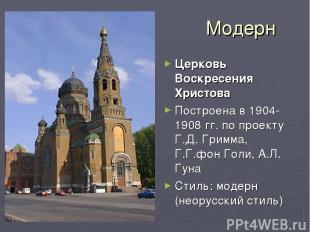 Модерн Церковь Воскресения Христова Построена в 1904-1908 гг. по проекту Г.Д. Гр