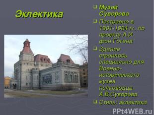 Эклектика Музей Суворова Построено в 1901-1904 гг. по проекту А.И. фон Гогена Зд