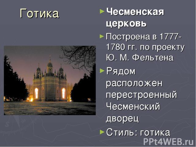 Готика Чесменская церковь Построена в 1777-1780 гг. по проекту Ю. М. Фельтена Рядом расположен перестроенный Чесменский дворец Стиль: готика