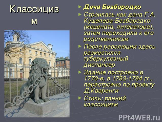 Классицизм Дача Безбородко Строилась как дача Г.А. Кушелева-Безбородко (мецената, литератора), затем переходила к его родственникам После революции здесь разместился туберкулезный диспансер Здание построено в 1770-е, в 1783-1784 гг., перестроено по …