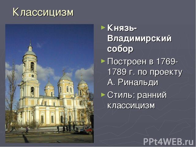 Классицизм Князь-Владимирский собор Построен в 1769-1789 г. по проекту А. Ринальди Стиль: ранний классицизм