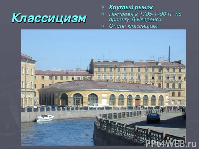 Классицизм Круглый рынок Построен в 1785-1790 гг. по проекту Д.Кваренги Стиль: классицизм