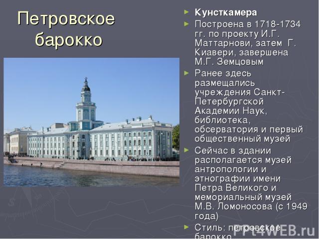 Петровское барокко Кунсткамера Построена в 1718-1734 гг. по проекту И.Г. Маттарнови, затем Г. Киавери, завершена М.Г. Земцовым Ранее здесь размещались учреждения Санкт-Петербургской Академии Наук, библиотека, обсерватория и первый общественный музе…