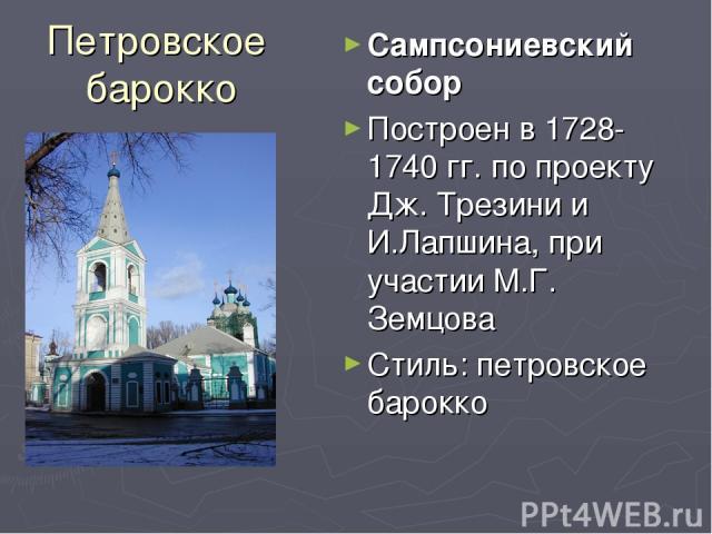Петровское барокко Сампсониевский собор Построен в 1728-1740 гг. по проекту Дж. Трезини и И.Лапшина, при участии М.Г. Земцова Стиль: петровское барокко