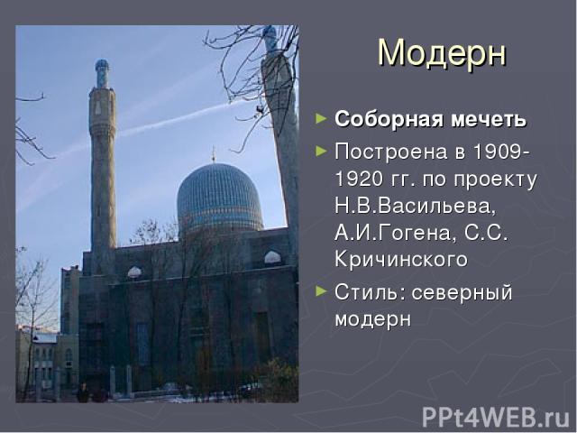 Модерн Соборная мечеть Построена в 1909-1920 гг. по проекту Н.В.Васильева, А.И.Гогена, С.С. Кричинского Стиль: северный модерн