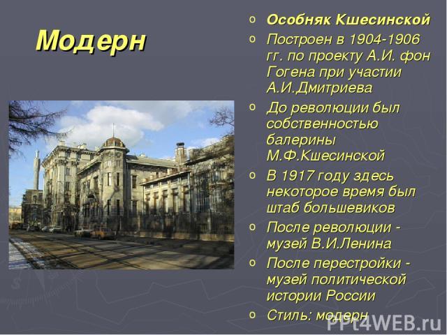 Модерн Особняк Кшесинской Построен в 1904-1906 гг. по проекту А.И. фон Гогена при участии А.И.Дмитриева До революции был собственностью балерины М.Ф.Кшесинской В 1917 году здесь некоторое время был штаб большевиков После революции - музей В.И.Ленина…