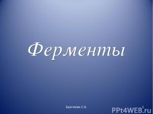 Ферменты Братякова С.Б. * Братякова С.Б.
