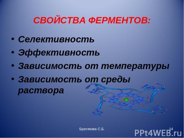СВОЙСТВА ФЕРМЕНТОВ: Селективность Эффективность Зависимость от температуры Зависимость от среды раствора Братякова С.Б. * Братякова С.Б.