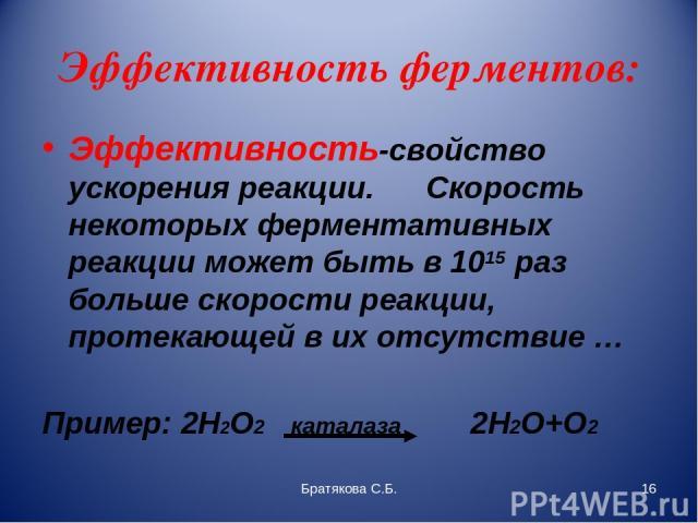 Эффективность ферментов: Эффективность-свойство ускорения реакции. Скорость некоторых ферментативных реакции может быть в 1015 раз больше скорости реакции, протекающей в их отсутствие … Пример: 2Н2О2 каталаза 2Н2О+О2 Братякова С.Б. * Братякова С.Б.