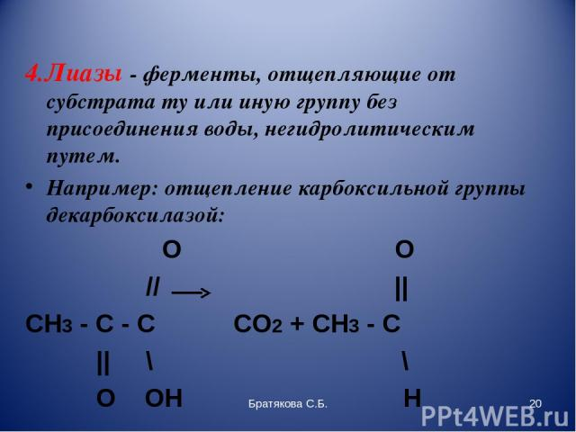 4.Лиазы - ферменты, отщепляющие от субстрата ту или иную группу без присоединения воды, негидролитическим путем. Например: отщепление карбоксильной группы декарбоксилазой:     O …