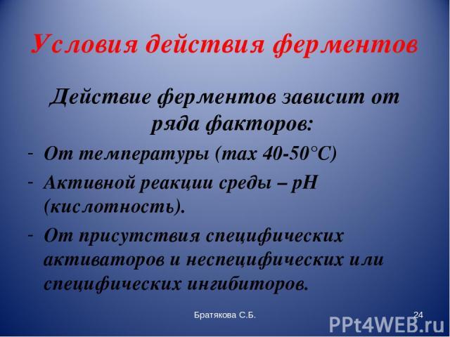 Условия действия ферментов Действие ферментов зависит от ряда факторов: От температуры (max 40-50°С) Активной реакции среды – pH (кислотность). От присутствия специфических активаторов и неспецифических или специфических ингибиторов. Братякова С.Б. …