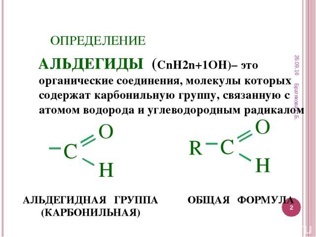ОПРЕДЕЛЕНИЕ АЛЬДЕГИДЫ (СnH2n+1OН)– это органические соединения, молекулы которых содержат карбонильную группу, связанную с атомом водорода и углеводородным радикалом ОБЩАЯ ФОРМУЛА АЛЬДЕГИДНАЯ ГРУППА (КАРБОНИЛЬНАЯ) * Братякова С.Б. * Братякова С.Б.