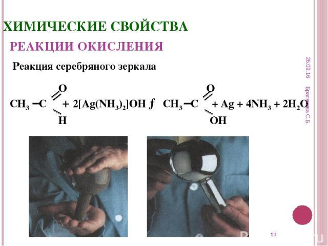 * ХИМИЧЕСКИЕ СВОЙСТВА РЕАКЦИИ ОКИСЛЕНИЯ Реакция серебряного зеркала О О СН3 С + 2[Ag(NH3)2]OH → СН3 С + Ag + 4NH3 + 2H2O Н OН * Братякова С.Б. Братякова С.Б.