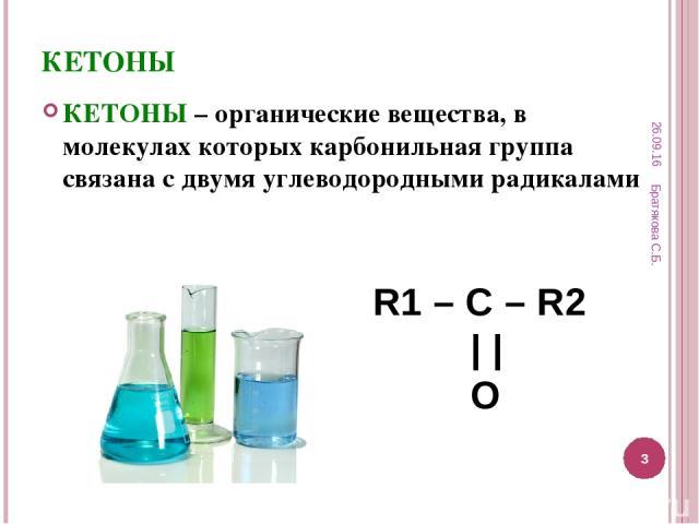 КЕТОНЫ КЕТОНЫ – органические вещества, в молекулах которых карбонильная группа связана с двумя углеводородными радикалами R1 – C – R2     O * Братякова С.Б. * Братякова С.Б.