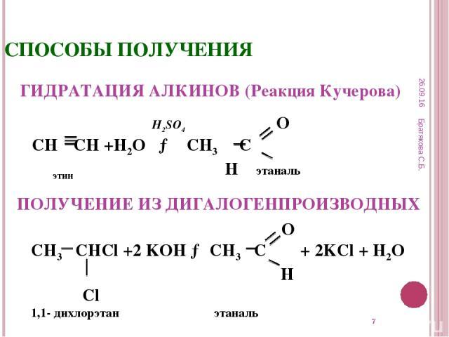 * СПОСОБЫ ПОЛУЧЕНИЯ ГИДРАТАЦИЯ АЛКИНОВ (Реакция Кучерова) ПОЛУЧЕНИЕ ИЗ ДИГАЛОГЕНПРОИЗВОДНЫХ H2SO4 О СН СН +Н2О → СН3 С этин Н этаналь O СН3 СНСl +2 KOH → СН3 С + 2KCl + H2O H Cl 1,1- дихлорэтан этаналь * Братякова С.Б. Братякова С.Б.