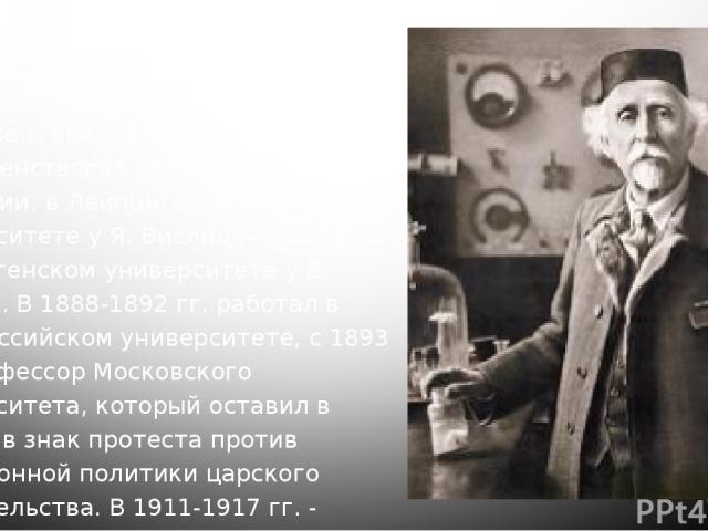 Советский химик-органик, академик (с 1929 г.). Родился в г. Тирасполе. Окончил Новороссийский университет в Одессе (1884 г.). С 1885 г. совершенствовал образование в Германии: в Лейпцигском университете у Я. Вислиценуса и в Гёттингенском университет…