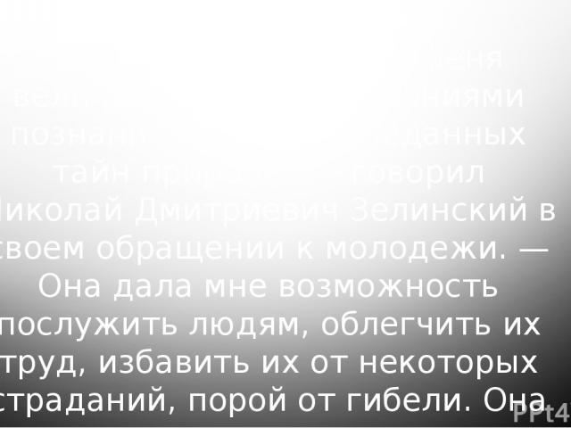 «Химия часто одаряла меня величайшими наслаждениями познания еще не разведанных тайн природы, — говорил Николай Дмитриевич Зелинский в своем обращении к молодежи. — Она дала мне возможность послужить людям, облегчить их труд, избавить их от некоторы…