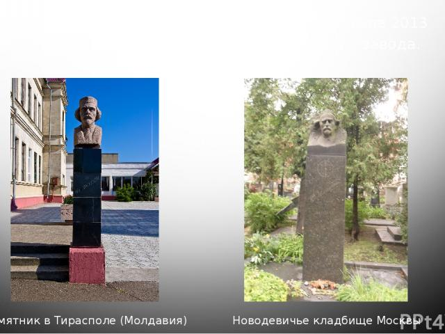 Памятник в городе Электросталь. Открыт в июле 2013 года перед проходной химико-механического завода. Памятник в Тирасполе (Молдавия) Новодевичье кладбище Москвы