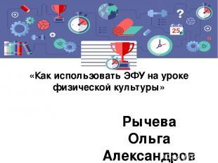 «Как использовать ЭФУ на уроке физической культуры» Рычева Ольга Александровна,