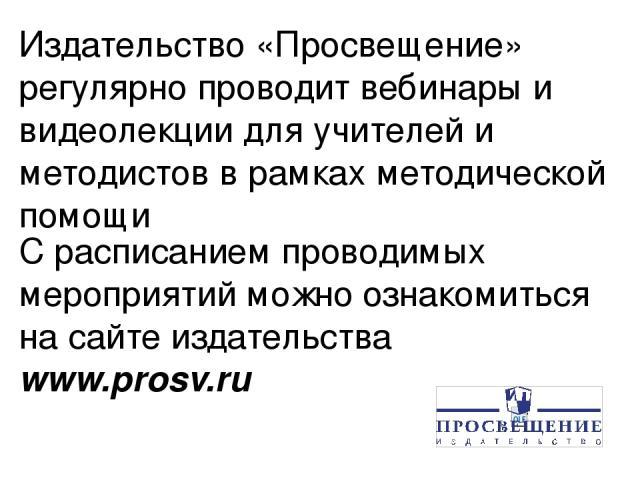Издательство «Просвещение» регулярно проводит вебинары и видеолекции для учителей и методистов в рамках методической помощи С расписанием проводимых мероприятий можно ознакомиться на сайте издательства www.prosv.ru