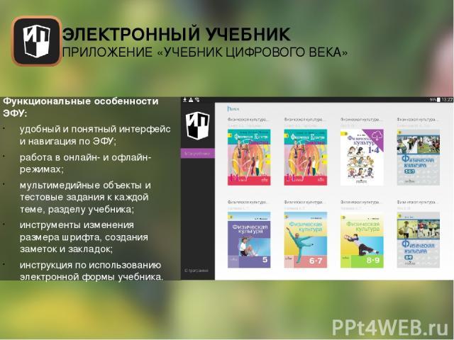 Функциональные особенности ЭФУ: удобный и понятный интерфейс и навигация по ЭФУ; работа в онлайн- и офлайн-режимах; мультимедийные объекты и тестовые задания к каждой теме, разделу учебника; инструменты изменения размера шрифта, создания заметок и з…