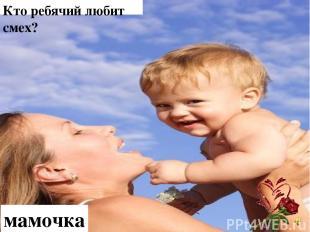 Кто ребячий любит смех? мамочка