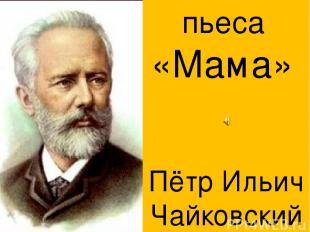 Пётр Ильич Чайковский пьеса «Мама»