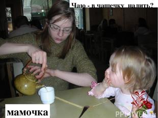 Чаю - в чашечку налить? мамочка