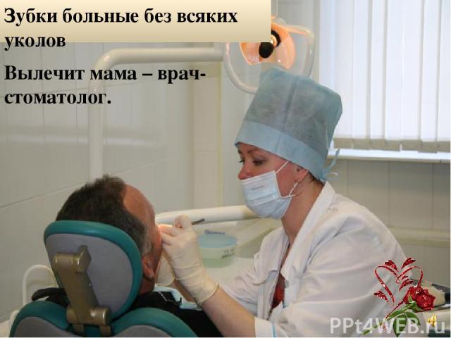 Зубки больные без всяких уколов Вылечит мама – врач-стоматолог.