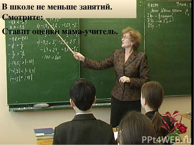 В школе не меньше занятий. Смотрите: Ставит оценки мама-учитель.