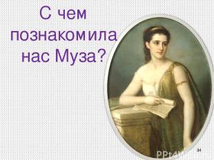 * С чем познакомила нас Муза?