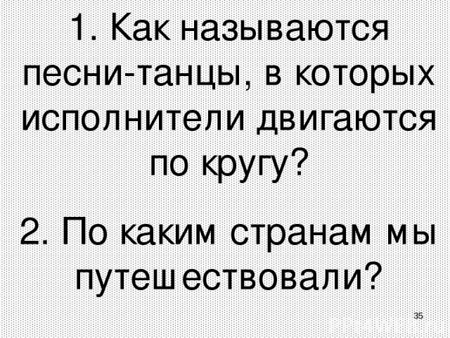 * 1. Как называются песни-танцы, в которых исполнители двигаются по кругу? 2. По каким странам мы путешествовали?