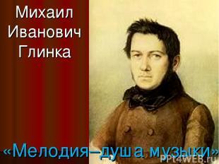 Михаил Иванович Глинка «Мелодия–душа музыки»