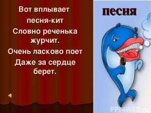 Вот вплывает песня-кит Словно реченька журчит. Очень ласково поет Даже за сердце