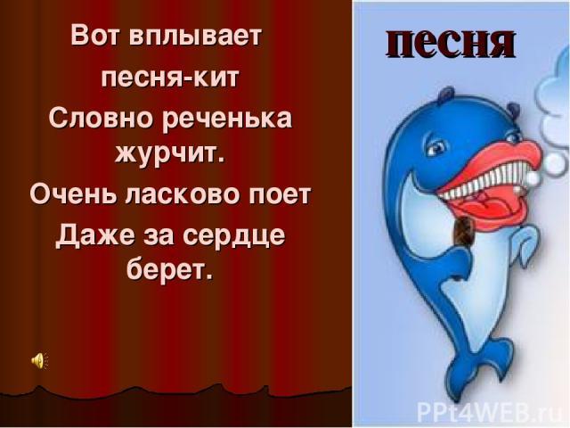 Вот вплывает песня-кит Словно реченька журчит. Очень ласково поет Даже за сердце берет. песня