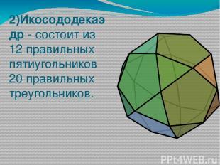 2)Икосододекаэдр - состоит из 12 правильных пятиугольников 20 правильных треугол