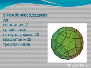 2)Ромбоикосододекаэдр- состоит из 12 правильных пятиугольников, 30 квадратов и 2