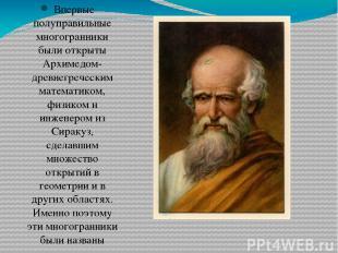Впервые полуправильные многогранники были открыты Архимедом- древнегреческим ма