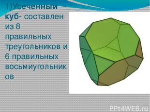 1)Усеченный куб- составлен из 8 правильных треугольников и 6 правильных восьмиуг