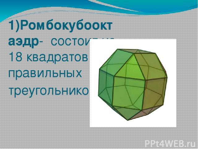 1)Ромбокубооктаэдр- состоит из 18 квадратов и 8 правильных треугольников.