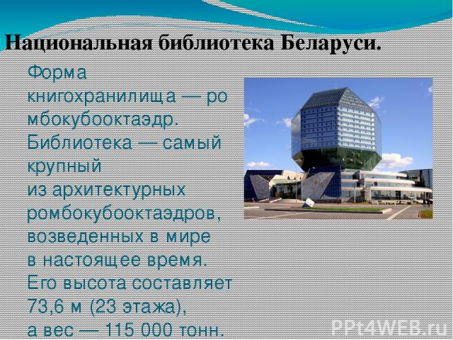 Форма книгохранилища—ромбокубооктаэдр. Библиотека— самый крупный изархитектурных ромбокубооктаэдров, возведенных вмире внастоящее время. Его высота составляет 73,6м (23этажа), авес— 115000тонн. Национальная библиотека Беларуси.
