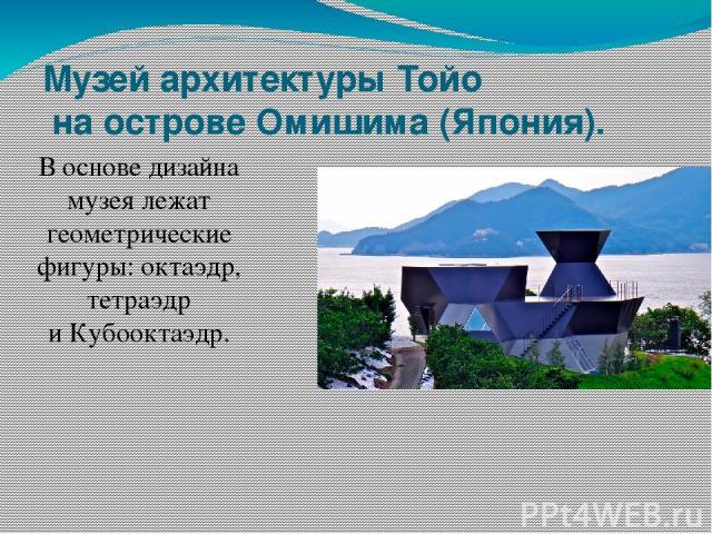 Музей архитектурыТойо наострове Омишима (Япония). Воснове дизайна музея лежат геометрические фигуры: октаэдр, тетраэдр иКубооктаэдр.