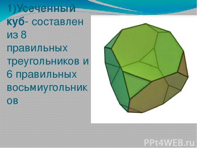 1)Усеченный куб- составлен из 8 правильных треугольников и 6 правильных восьмиугольников
