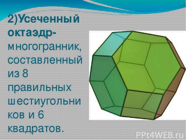 2)Усеченный октаэдр- многогранник, составленный из 8 правильных шестиугольников и 6 квадратов.