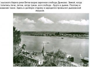 С высокого берега реки Вятки видна заречная слобода Дымково. Зимой, когда топили