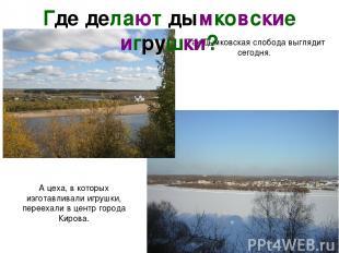 Так Дымковская слобода выглядит сегодня. А цеха, в которых изготавливали игрушки