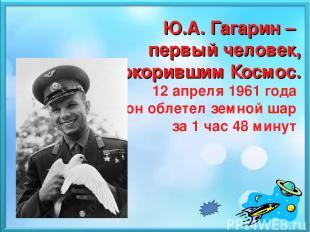 Ю.А. Гагарин – первый человек, покорившим Космос. 12 апреля 1961 года он облетел