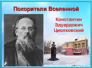 Покорители Вселенной Константин Эдуардович Циолковский 1857 - 1935 Константин Э