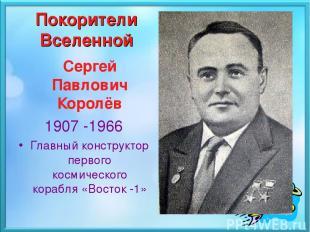 Покорители Вселенной Сергей Павлович Королёв 1907 -1966 Главный конструктор перв